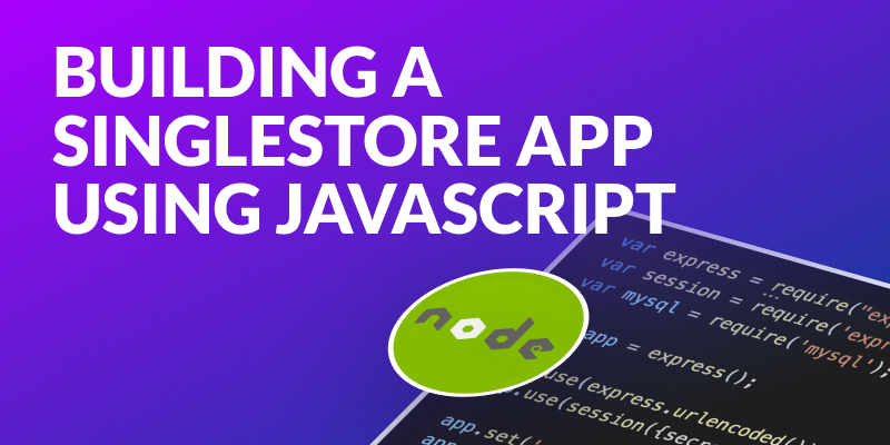 Building a SingleStore Application Using Javascript and Node.js